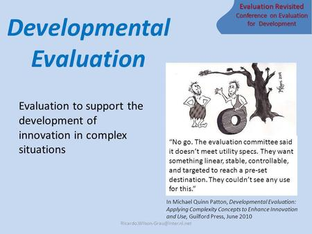 Evaluation Revisited Conference on Evaluation for Development Developmental Evaluation Evaluation to support the development of innovation in complex situations.