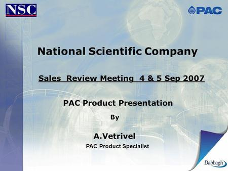 National Scientific Company Sales Review Meeting 4 & 5 Sep 2007 PAC Product Presentation By A.Vetrivel PAC Product Specialist.