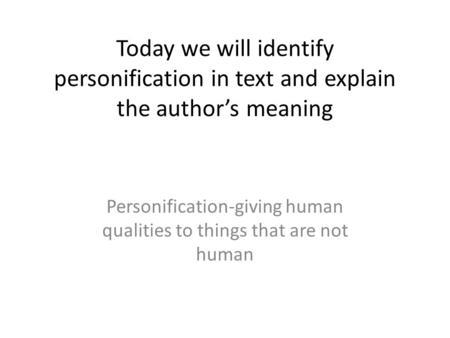 Today we will identify personification in text and explain the authors meaning Personification-giving human qualities to things that are not human.
