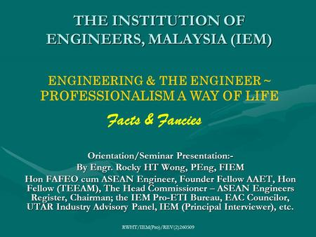 RWHT/IEM(Pro)/REV(2)260509 THE INSTITUTION OF ENGINEERS, MALAYSIA (IEM) Orientation/Seminar Presentation:- By Engr. Rocky HT Wong, PEng, FIEM Hon FAFEO.