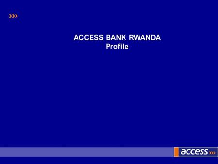 ACCESS BANK RWANDA Profile. Our Philosophy To go beyond the ordinary, to deliver the perceived impossible, in the Quest for Excellence To transform our.