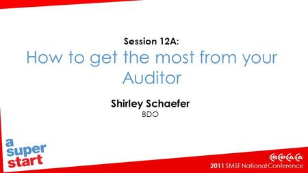 2011 SMSF National Conference Session 12A: How to get the most from your Auditor Shirley Schaefer BDO.