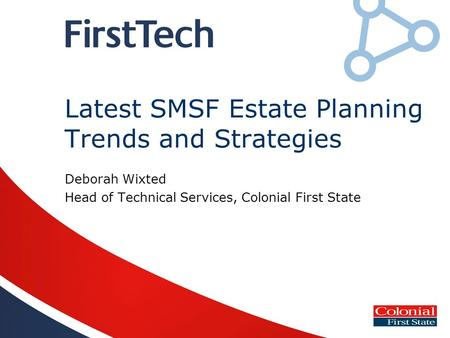 Latest SMSF Estate Planning Trends and Strategies Deborah Wixted Head of Technical Services, Colonial First State.