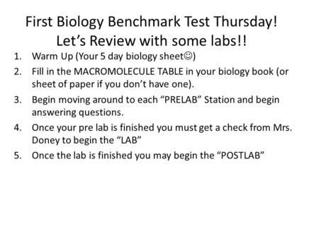 First Biology Benchmark Test Thursday! Lets Review with some labs!! 1.Warm Up (Your 5 day biology sheet ) 2.Fill in the MACROMOLECULE TABLE in your biology.