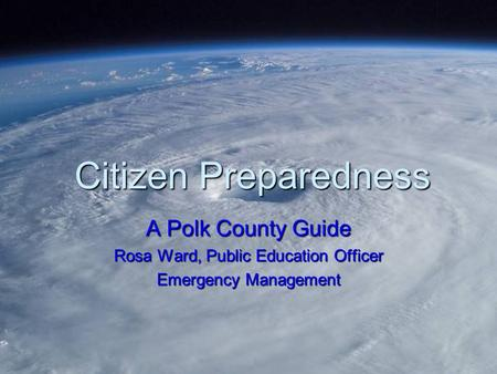 Citizen Preparedness A Polk County Guide Rosa Ward, Public Education Officer Emergency Management.
