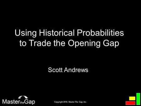 Copyright 2010, Master The Gap, Inc. Scott Andrews Using Historical Probabilities to Trade the Opening Gap.