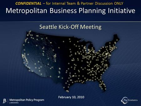 February 10, 2010 Metropolitan Business Planning Initiative Seattle Kick-Off Meeting CONFIDENTIAL – for Internal Team & Partner Discussion ONLY.