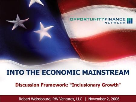 November 2, 2006 1 Discussion Framework: Inclusionary Growth Robert Weissbourd, RW Ventures, LLC | November 2, 2006 INTO THE ECONOMIC MAINSTREAM.