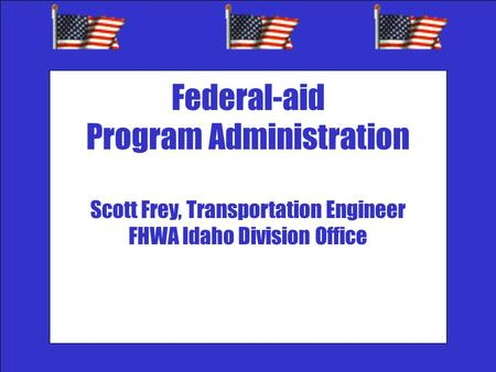 `` Federal-aid Program Administration Scott Frey, Transportation Engineer FHWA Idaho Division Office.