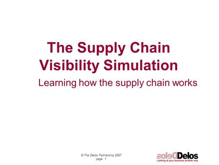 © The Delos Partnership 2007 page 1 Learning how the supply chain works The Supply Chain Visibility Simulation.