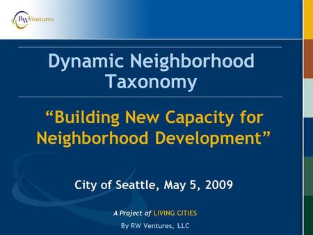 Dynamic Neighborhood Taxonomy A Project of LIVING CITIES By RW Ventures, LLC Building New Capacity for Neighborhood Development City of Seattle, May 5,