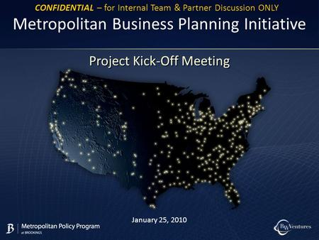 January 25, 2010 Metropolitan Business Planning Initiative Project Kick-Off Meeting CONFIDENTIAL – for Internal Team & Partner Discussion ONLY.