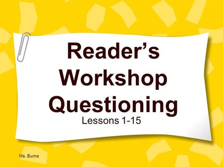 Ms. Burns Readers Workshop Questioning Lessons 1-15.