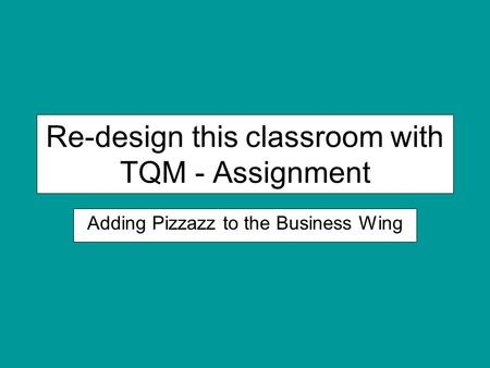 Re-design this classroom with TQM - Assignment Adding Pizzazz to the Business Wing.