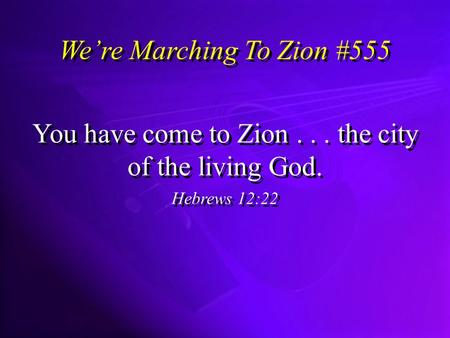 Were Marching To Zion #555 You have come to Zion... the city of the living God. Hebrews 12:22 You have come to Zion... the city of the living God. Hebrews.