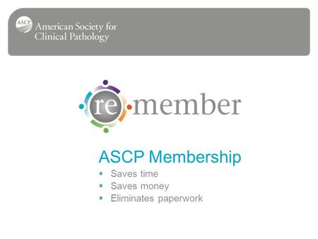 ASCP Membership Saves time Saves money Eliminates paperwork.