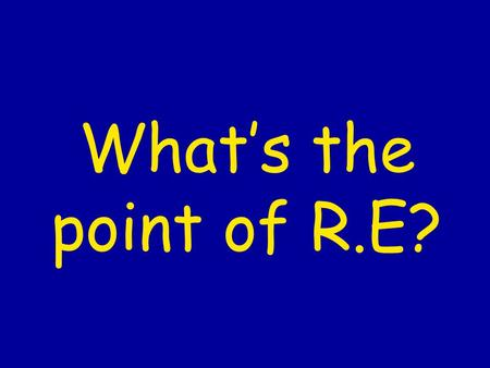 Whats the point of R.E?. RE helps us to… develop our knowledge of what other people believe and what sort of world we live in understand what people mean.
