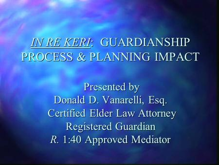 IN RE KERI: GUARDIANSHIP PROCESS & PLANNING IMPACT Presented by Donald D. Vanarelli, Esq. Certified Elder Law Attorney Registered Guardian R. 1:40 Approved.