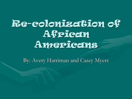 Re-colonization of African Americans By: Avery Harriman and Casey Myers.