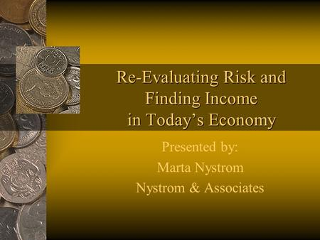 Re-Evaluating Risk and Finding Income in Todays Economy Presented by: Marta Nystrom Nystrom & Associates.