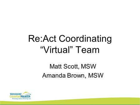 Re:Act Coordinating Virtual Team Matt Scott, MSW Amanda Brown, MSW.