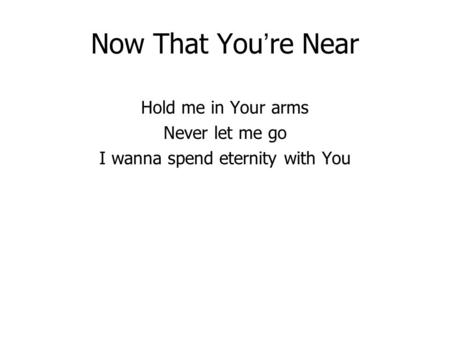 Now That You re Near Hold me in Your arms Never let me go I wanna spend eternity with You.