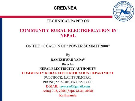 CRED/NEA TECHNICAL PAPER ON COMMUNITY RURAL ELECTRIFICATION IN NEPAL ON THE OCCASION OF POWER SUMMIT 2008 By RAMESHWAR YADAV Director NEPAL ELECTRICITY.