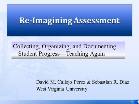 David M. Callejo Pérez & Sebastían R. Díaz West Virginia University Collecting, Organizing, and Documenting Student ProgressTeaching Again.