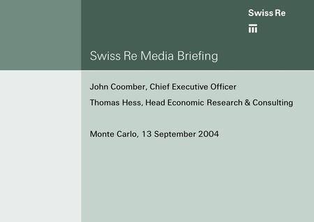 Ab Swiss Re Media Briefing John Coomber, Chief Executive Officer Thomas Hess, Head Economic Research & Consulting Monte Carlo, 13 September 2004.