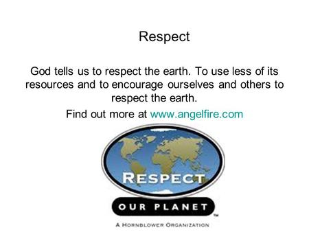 Respect God tells us to respect the earth. To use less of its resources and to encourage ourselves and others to respect the earth. Find out more at www.angelfire.com.