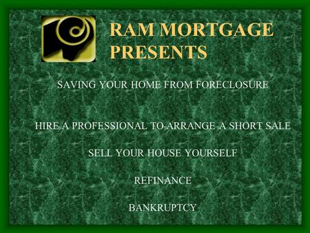 RAM MORTGAGE PRESENTS SAVING YOUR HOME FROM FORECLOSURE HIRE A PROFESSIONAL TO ARRANGE A SHORT SALE SELL YOUR HOUSE YOURSELF REFINANCE BANKRUPTCY.