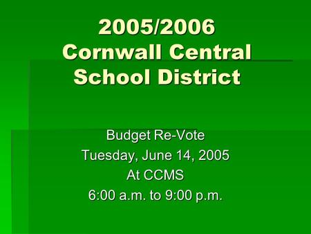 2005/2006 Cornwall Central School District Budget Re-Vote Tuesday, June 14, 2005 At CCMS 6:00 a.m. to 9:00 p.m.
