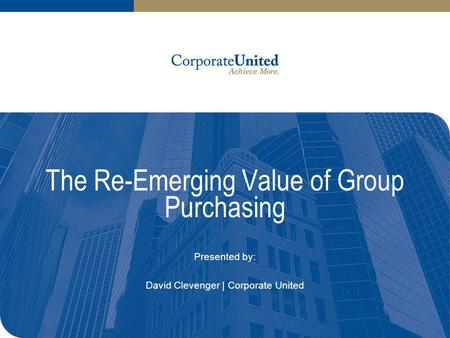 The Re-Emerging Value of Group Purchasing Presented by: David Clevenger | Corporate United.