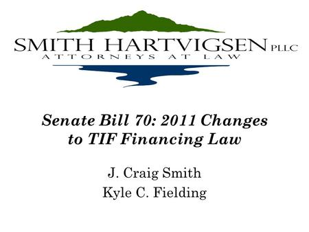 Senate Bill 70: 2011 Changes to TIF Financing Law J. Craig Smith Kyle C. Fielding.