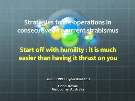 Strategies for re-operations in consecutive / recurrent strabismus Start off with humility : it is much easier than having it thrust on you Fusion LVPEI.