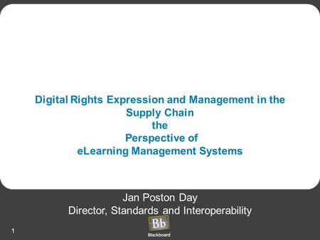 1 Digital Rights Expression and Management in the Supply Chain the Perspective of eLearning Management Systems Jan Poston Day Director, Standards and Interoperability.