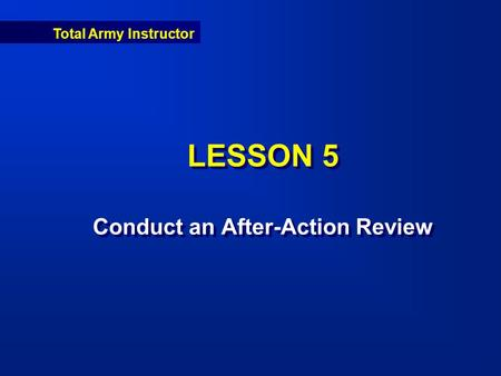 Total Army Instructor LESSON 5 Conduct an After-Action Review.
