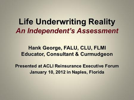 Life Underwriting Reality An Independents Assessment Hank George, FALU, CLU, FLMI Educator, Consultant & Curmudgeon Presented at ACLI Reinsurance Executive.
