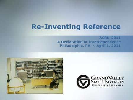 Re-Inventing Reference ACRL 2011 A Declaration of Interdependence Philadelphia, PA ~ April 1, 2011.