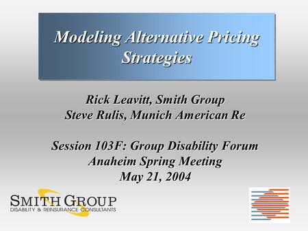 Rick Leavitt, Smith Group Steve Rulis, Munich American Re Session 103F: Group Disability Forum Anaheim Spring Meeting May 21, 2004 Modeling Alternative.