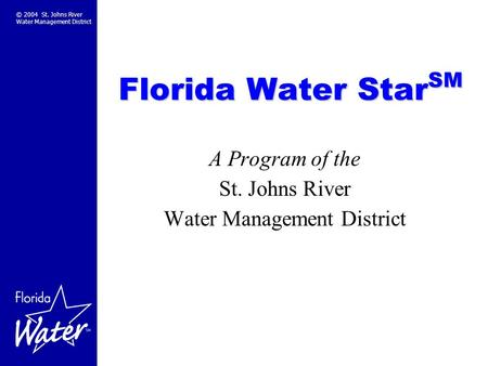 © 2004 St. Johns River Water Management District Florida Water Star SM A Program of the St. Johns River Water Management District.