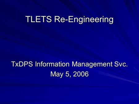 TLETS Re-Engineering TxDPS Information <strong>Management</strong> Svc. May 5, 2006.