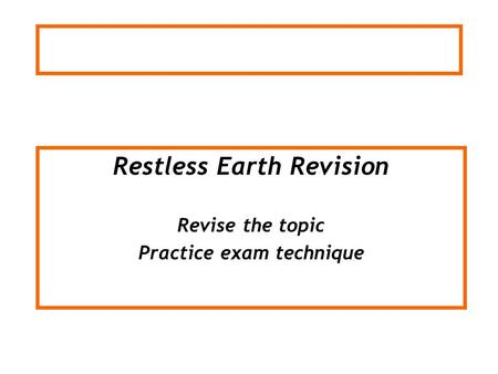 Restless Earth Revision Revise the topic Practice exam technique.
