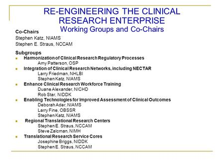 RE-ENGINEERING THE CLINICAL RESEARCH ENTERPRISE Working Groups and Co-Chairs Co-Chairs Stephen Katz, NIAMS Stephen E. Straus, NCCAM Subgroups Harmonization.