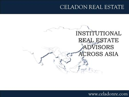 INSTITUTIONAL REAL ESTATE ADVISORS ACROSS ASIA CELADON REAL ESTATE www.celadonre.com.