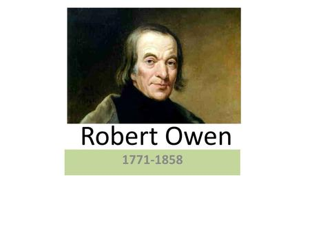 Robert Owen 1771-1858. Robert Owens formal education ended at the age of 10, when he went to work. His employer owned a good library, and young Owen read,