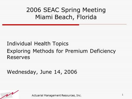 1 Actuarial Management Resources, Inc. 2006 SEAC Spring Meeting Miami Beach, Florida Individual Health Topics Exploring Methods for Premium Deficiency.