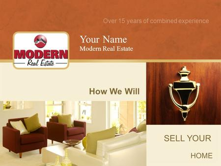 How We Will SELL YOUR HOME Your Name Modern Real Estate Over 15 years of combined experience.