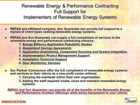 Renewable Energy & Performance Contracting Full Support for Implementers of Renewable Energy Systems REP&S and affiliated company, Sun Guarantee can provide.