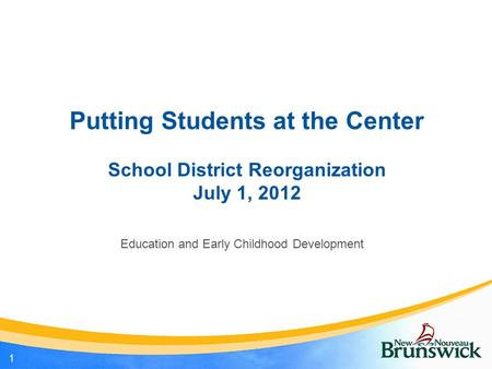 Putting Students at the Center School District Reorganization July 1, 2012 Education and Early Childhood Development 1.